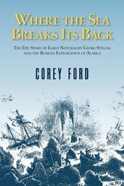 Where the Sea Breaks Its Back - The Epic Story - Georg Steller & the Russian Exploration of AK ebook by Corey Ford,Lois Darling