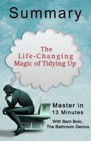 The Life-Changing Magic of Tidying Up: A 13-Minute Bathroom Genius Summary ebook by Bern Bolo