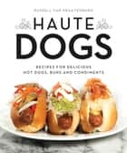 Haute Dogs - Recipes for Delicious Hot Dogs, Buns, and Condiments ebook by Russell van Kraayenburg, Russell van Kraayenburg