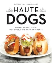 Haute Dogs - Recipes for Delicious Hot Dogs, Buns, and Condiments ebook by Russell van Kraayenburg