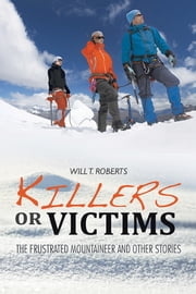 Killers or Victims - The Frustrated Mountaineer and Other Stories ebook by Will T. Roberts