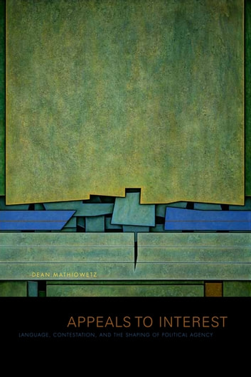 Appeals to Interest - Language, Contestation, and the Shaping of Political Agency ebook by Dean Mathiowetz