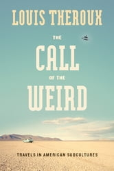 The Call of the Weird - Encounters with Survivalists, Porn Stars, Alien Killers, and Ike Turner ebook by Louis Theroux
