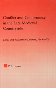 Conflict and Compromise in the Late Medieval Countryside - Lords and Peasants in Durham, 1349-1400 ebook by Peter L. Larson