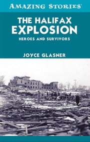 The Halifax Explosion - Heroes and Survivors ebook by Joyce Glasner