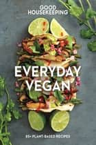 Good Housekeeping Everyday Vegan - 85+ Plant-Based Recipes ebook by Good Housekeeping, Susan Westmoreland