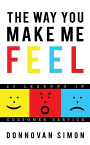 The Way You Make Me Feel - 20 Lessons in Customer Service ebook by Donnovan Simon