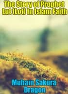 The Story of Prophet Lut (Lot) In Islam Faith ebook by Muham Sakura Dragon