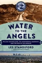 Water to the Angels - William Mulholland, His Monumental Aqueduct, and the Rise of Los Angeles ebook by Les Standiford