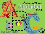 Learn With Me ABCs Alphabet Book - My first Alphabet book, #1 ebook by Kat Theo