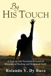 By His Touch - A True to Life Personal Account of Miraculous Healing and Renewed Faith ebook by Rolando Y. Dy Buco