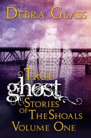 True Ghost Stories of the Shoals Vol. 1 - Skeletons in the Closet, #1 ebook by Debra Glass