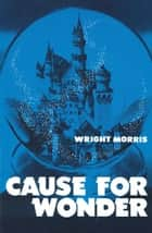 Cause for Wonder ebook by Wright Morris