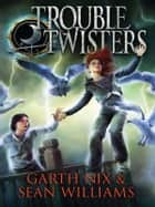 Troubletwisters: Troubletwisters 1 ebook by Garth Nix, Sean Williams