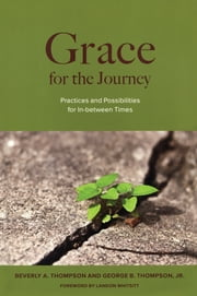 Grace for the Journey - Practices and Possibilities for In-between Times ebook by George B. Thompson,Beverly A. Thompson