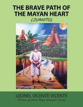 The Brave Path of the Mayan Heart - (Juanito) ebook by Leonel Vicente Vicente