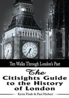 The Citisights Guide to the History of London - Ten Walks Through London's Past ebook by Kevin Flude, Paul Herbert