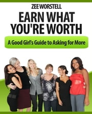 Earn What You're Worth: A Good Girl's Guide to Asking for More ebook by Zee Worstell