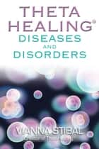 ThetaHealing: Diseases and Disorders ebook by Vianna Stibal