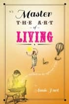 Master the Art of Living - tippy-toe gracefully on the tightrope of life ebook by Annie Hart