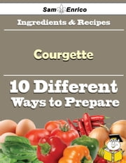 10 Ways to Use Courgette (Recipe Book) ebook by Bari Gillen,Sam Enrico