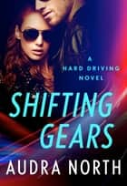 Shifting Gears - A Hard Driving Novel ebook by Audra North