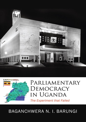 Parliamentary Democracy in Uganda - The Experiment that Failed ebook by Baganchwera N. I. Barungi