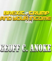 Brexit ,Trump And Your Income ebook by Geoff  C. Anoke