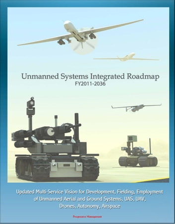 Unmanned Systems Integrated Roadmap FY 2011-2036: Updated Multi-Service Vision for Development, Fielding, Employment of Unmanned Aerial and Ground Systems, UAS, UAV, Drones, Autonomy, Airspace ebook by Progressive Management