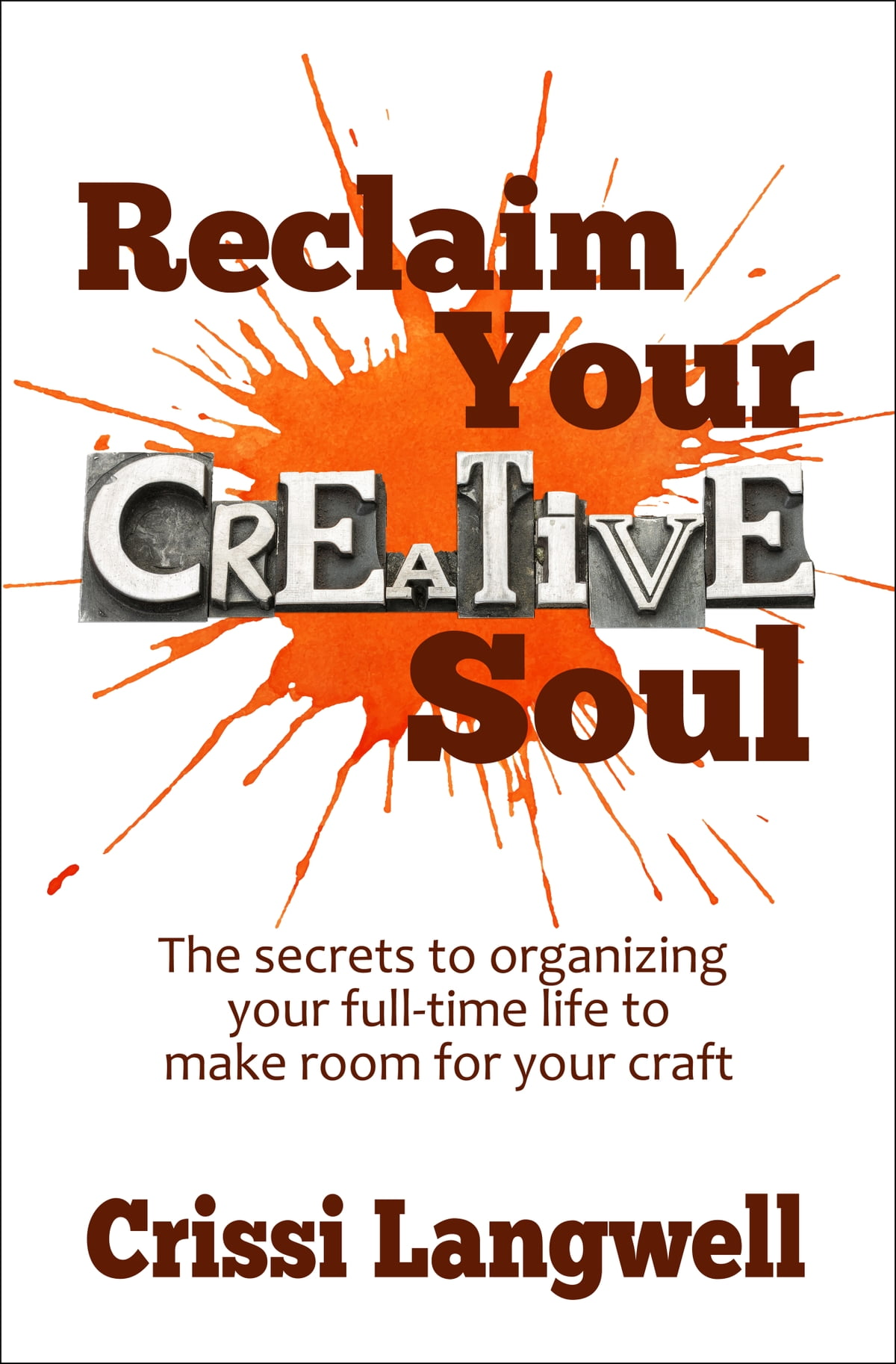Reclaim Your Creative Soul: The secrets to organizing your full-time life  to make room for your craft eBook by Crissi Langwell - 9781311871428 |  Rakuten ...