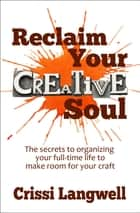 Reclaim Your Creative Soul: The secrets to organizing your full-time life to make room for your craft ebook by Crissi Langwell