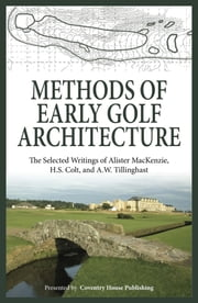 Methods of Early Golf Architecture - The Selected Writings of Alister MacKenzie, H.S. Colt, and A.W. Tillinghast ebook by Alister MacKenzie,H.S. Colt,A.W. Tillinghast
