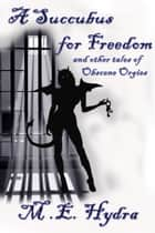 A Succubus for Freedom and other tales of Obscene Orgies ebook by M.E. Hydra