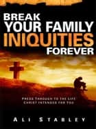 Break Your Family Iniquities ebook by Ali Stabley
