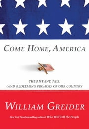 Come Home America: The Rise and Fall (and Redeeming Promise) of Our Country ebook by William Greider