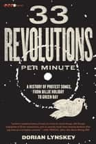 33 Revolutions per Minute - A History of Protest Songs, from Billie Holiday to Green Day ebook by Dorian Lynskey