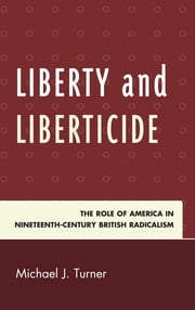 Liberty and Liberticide - The Role of America in Nineteenth-Century British Radicalism ebook by Michael J. Turner
