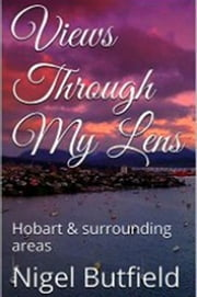 Views Through My Lens: Hobart & Surrounding areas - Sarah Jane's Travel Memoirs Series, #4 ebook by Sarah Jane Butfield,Nigel Butfield