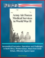 Army Air Forces (AAF) Medical Services in World War II - Aeromedical Evacuation, Operations and Challenges in North Africa, Mediterranean, Attack from Great Britain, Offensive Against Japan ebook by Progressive Management
