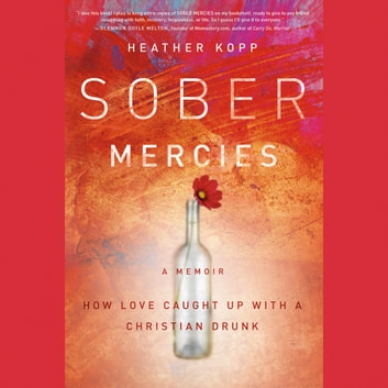 Sober Mercies - How Love Caught Up with a Christian Drunk audiobook by Heather Kopp