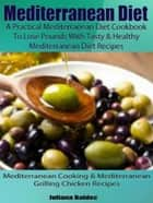 Mediterranean Diet: A Practical Mediterranean Diet Cookbook To Lose Pounds With Tasty & Healthy Mediterranean Diet Recipes - Mediterranean Cooking & Mediterranean Grilling Chicken Recipes ebook by Juliana Baldec