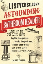 Listverse.com's Astounding Bathroom Reader - Loads of Top Ten Lists About Dolphin Superpowers, Deadly Competitions, Pranks Gone Wrong and Much More Incredible Trivia ebook by Jamie Frater