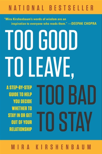 Too Good to Leave, Too Bad to Stay - A Step-by-Step Guide to Help You Decide Whether to Stay In or Get Out of Your Relationship eBook by Mira Kirshenbaum