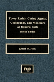 Epoxy Resins, Curing Agents, Compounds, and Modifiers: An Industrial Guide ebook by Flick, Ernest W.
