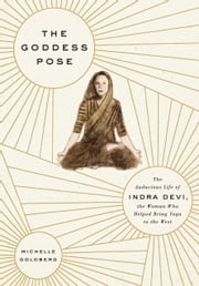 The Goddess Pose - The Audacious Life of Indra Devi, the Woman Who Helped Bring Yoga to the West ebook by Michelle Goldberg