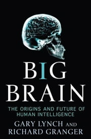 Big Brain - The Origins and Future of Human Intelligence ekitaplar by Gary Lynch, Richard Granger