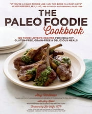 The Paleo Foodie Cookbook - 120 Food Lover's Recipes for Healthy, Gluten-Free, Grain-Free & Delicious Meals ebook by Arsy Vartanian,Amy Kubal,Liz Wolfe
