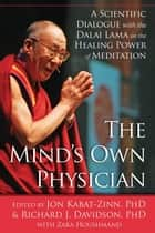 The Mind's Own Physician - A Scientific Dialogue with the Dalai Lama on the Healing Power of Meditation ebook by Jon Kabat-Zinn, PhD, Richard Davidson,...