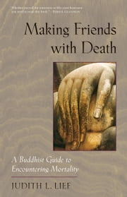 Making Friends with Death: A Buddhist Guide to Encountering Mortality ebook by Judith L. Lief