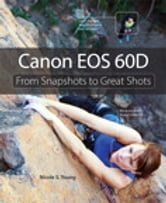Canon EOS 60D: From Snapshots to Great Shots - From Snapshots to Great Shots ebook by Nicole S. Young